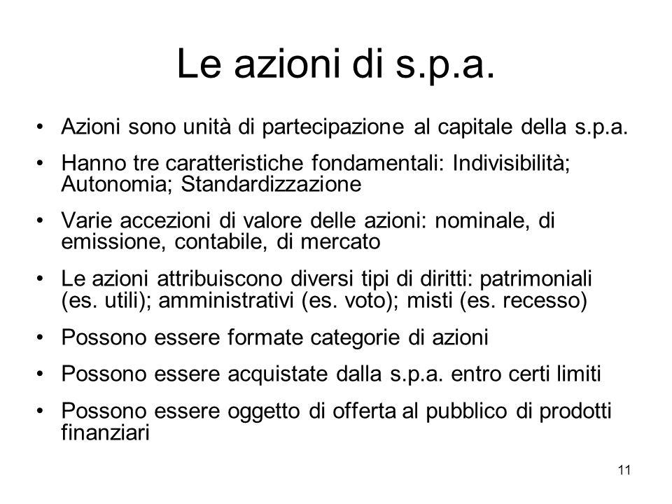 11 Le azioni di s.p.a. Azioni sono unità di partecipazione al capitale della s.p.a. Hanno tre caratteristiche fondamentali: Indivisibilità; Autonomia;