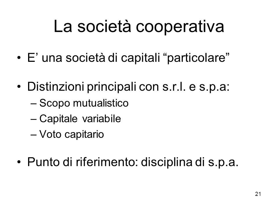 """21 La società cooperativa E' una società di capitali """"particolare"""" Distinzioni principali con s.r.l. e s.p.a: –Scopo mutualistico –Capitale variabile"""