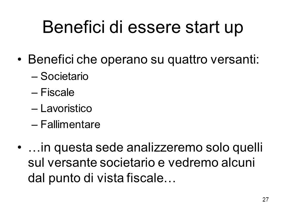 27 Benefici di essere start up Benefici che operano su quattro versanti: –Societario –Fiscale –Lavoristico –Fallimentare …in questa sede analizzeremo