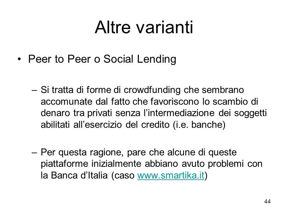 44 Altre varianti Peer to Peer o Social Lending –Si tratta di forme di crowdfunding che sembrano accomunate dal fatto che favoriscono lo scambio di de