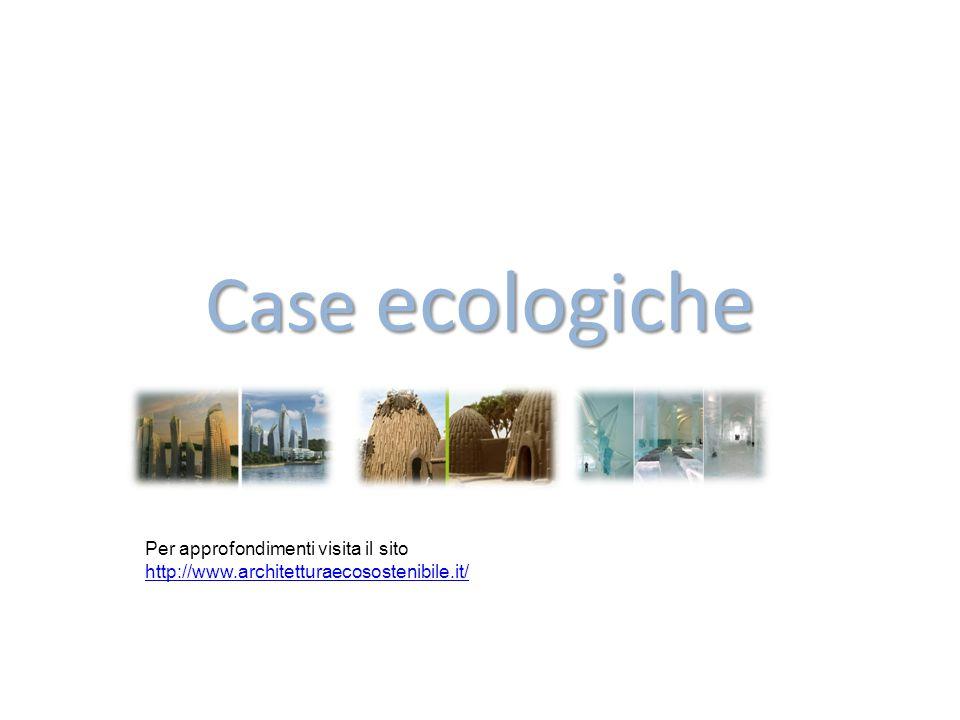 Case ecologiche Per approfondimenti visita il sito http://www.architetturaecosostenibile.it/