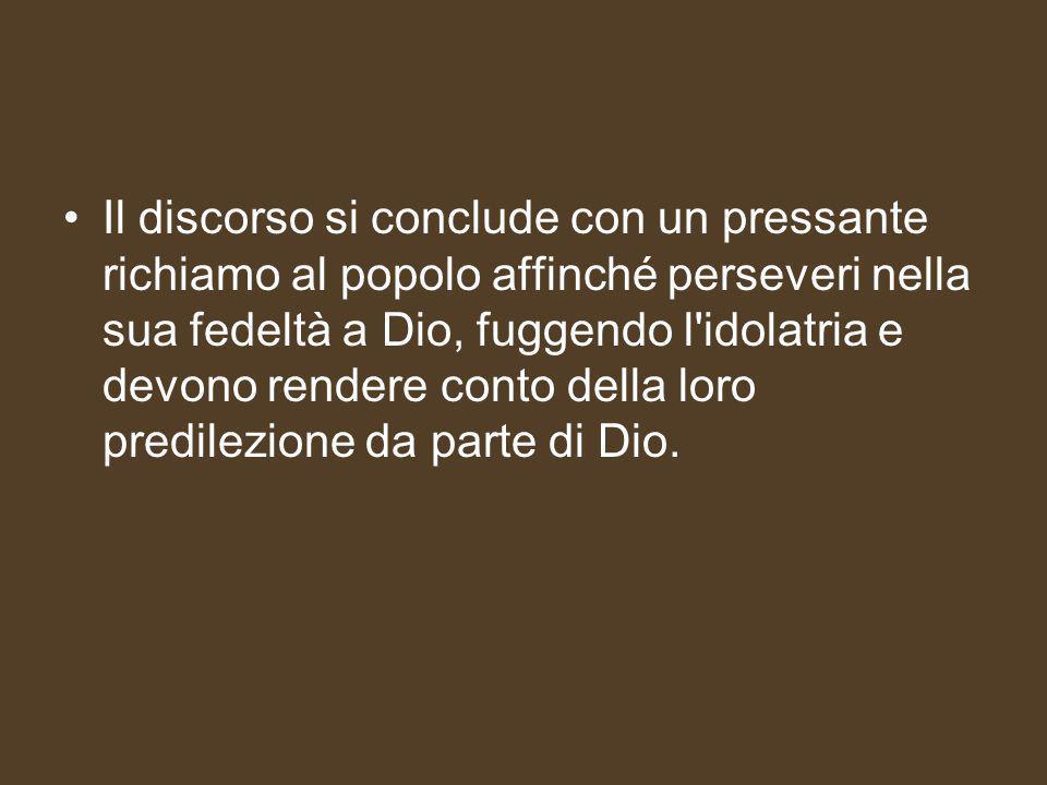 Il discorso si conclude con un pressante richiamo al popolo affinché perseveri nella sua fedeltà a Dio, fuggendo l idolatria e devono rendere conto della loro predilezione da parte di Dio.