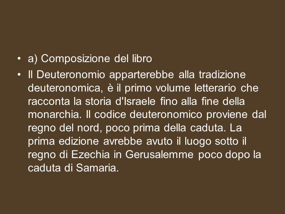 a) Composizione del libro Il Deuteronomio apparterebbe alla tradizione deuteronomica, è il primo volume letterario che racconta la storia d Israele fino alla fine della monarchia.