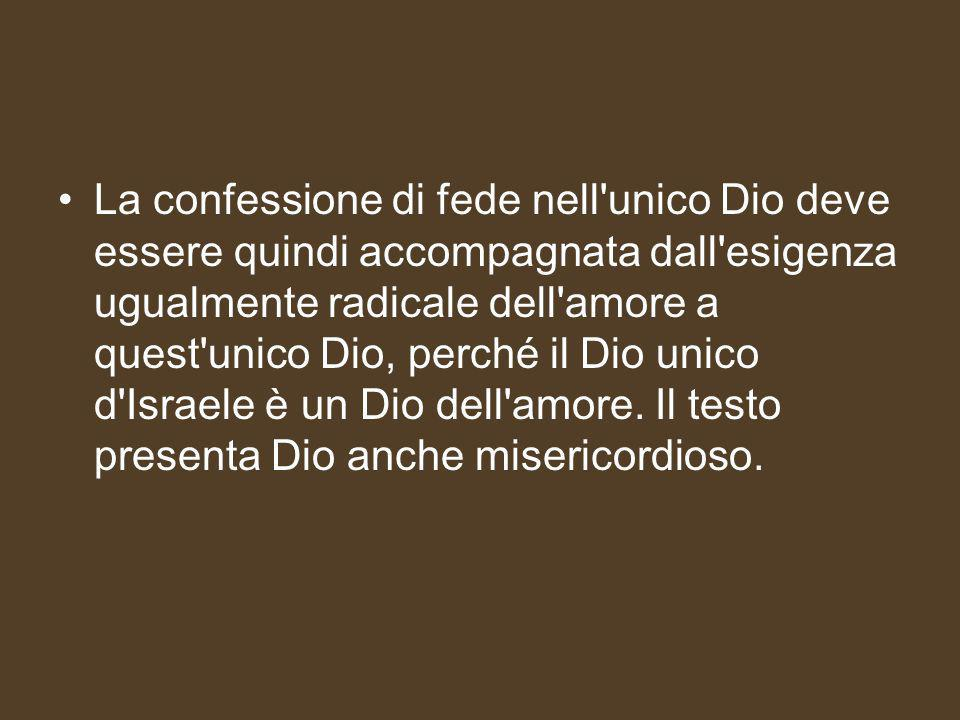 La confessione di fede nell unico Dio deve essere quindi accompagnata dall esigenza ugualmente radicale dell amore a quest unico Dio, perché il Dio unico d Israele è un Dio dell amore.