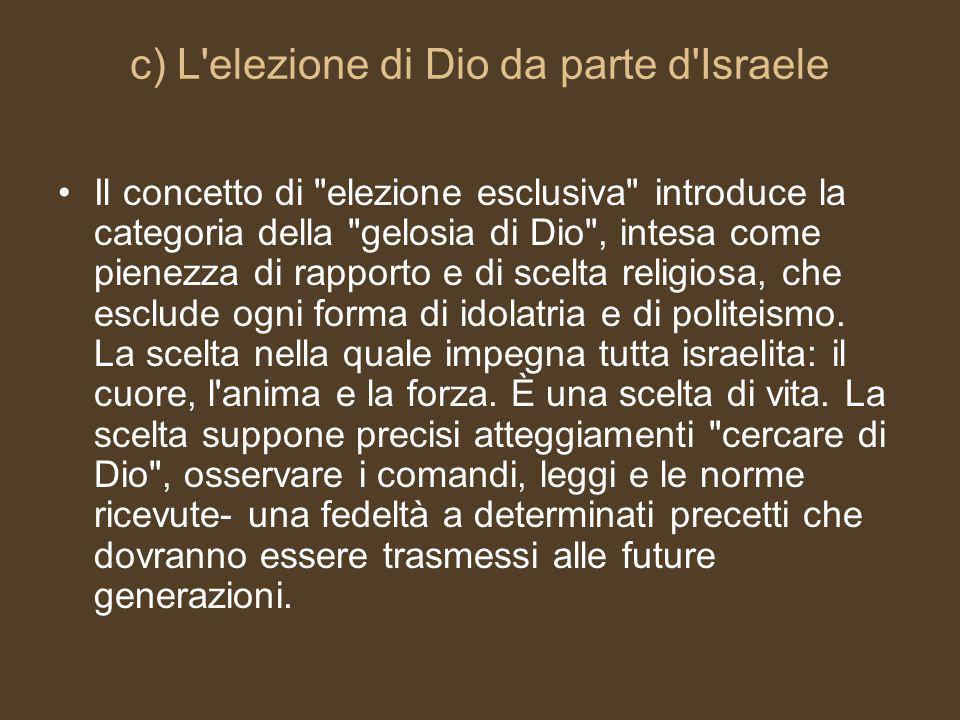 c) L elezione di Dio da parte d Israele Il concetto di elezione esclusiva introduce la categoria della gelosia di Dio , intesa come pienezza di rapporto e di scelta religiosa, che esclude ogni forma di idolatria e di politeismo.