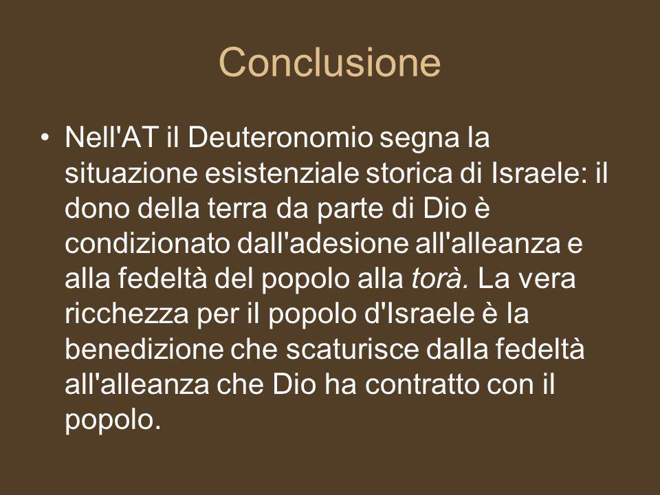 Conclusione Nell AT il Deuteronomio segna la situazione esistenziale storica di Israele: il dono della terra da parte di Dio è condizionato dall adesione all alleanza e alla fedeltà del popolo alla torà.