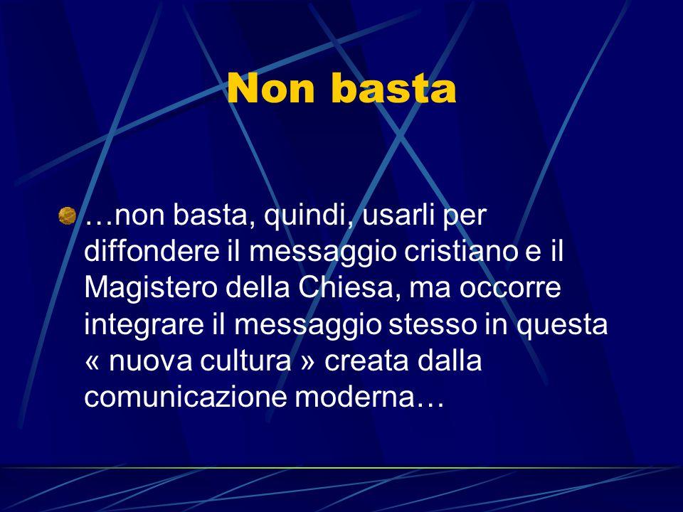 Non basta …non basta, quindi, usarli per diffondere il messaggio cristiano e il Magistero della Chiesa, ma occorre integrare il messaggio stesso in qu