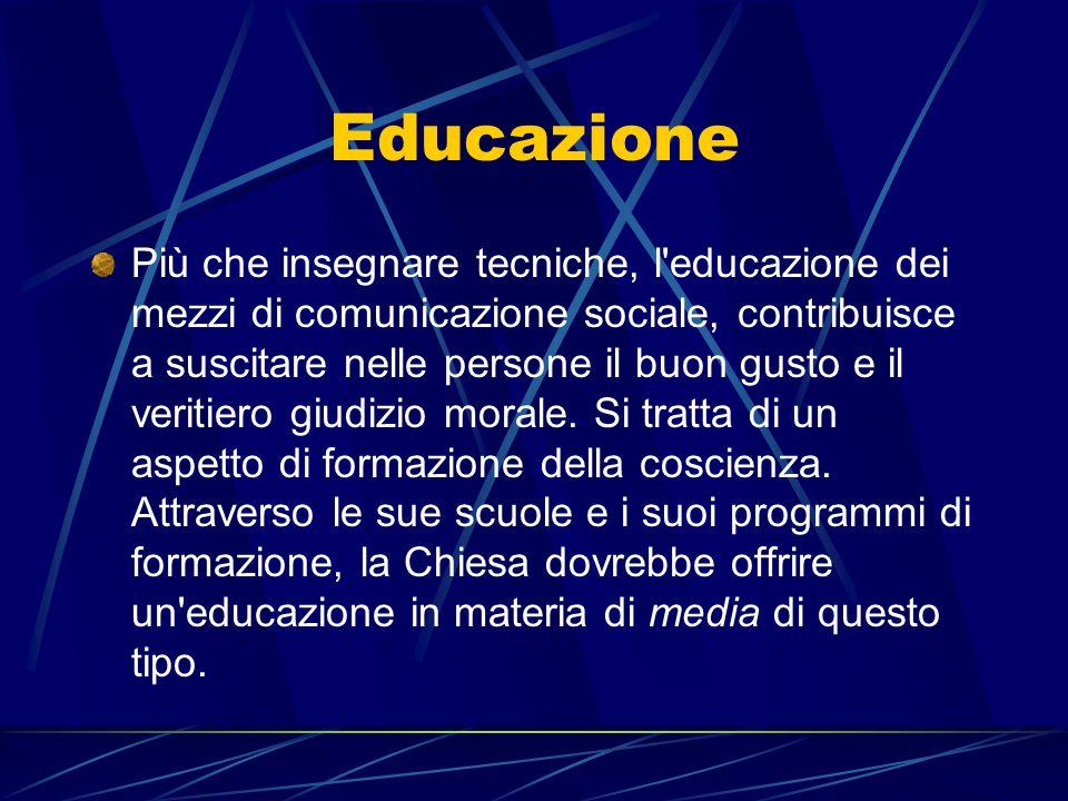 Educazione Più che insegnare tecniche, l'educazione dei mezzi di comunicazione sociale, contribuisce a suscitare nelle persone il buon gusto e il veri