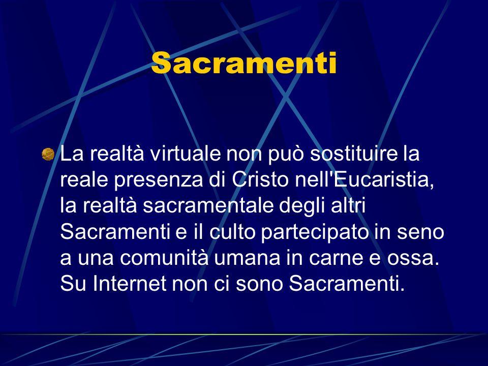 Sacramenti La realtà virtuale non può sostituire la reale presenza di Cristo nell'Eucaristia, la realtà sacramentale degli altri Sacramenti e il culto