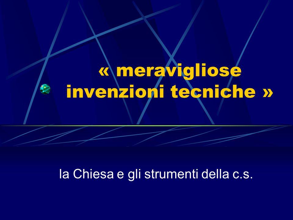 « meravigliose invenzioni tecniche » la Chiesa e gli strumenti della c.s.