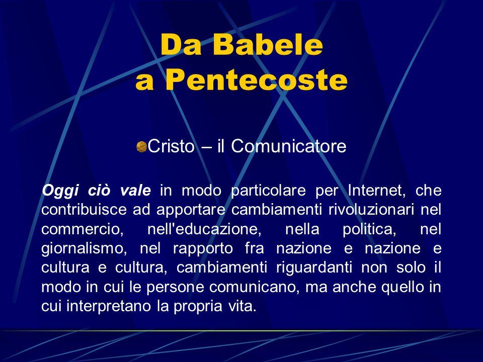 Da Babele a Pentecoste Cristo – il Comunicatore Oggi ciò vale in modo particolare per Internet, che contribuisce ad apportare cambiamenti rivoluzionar