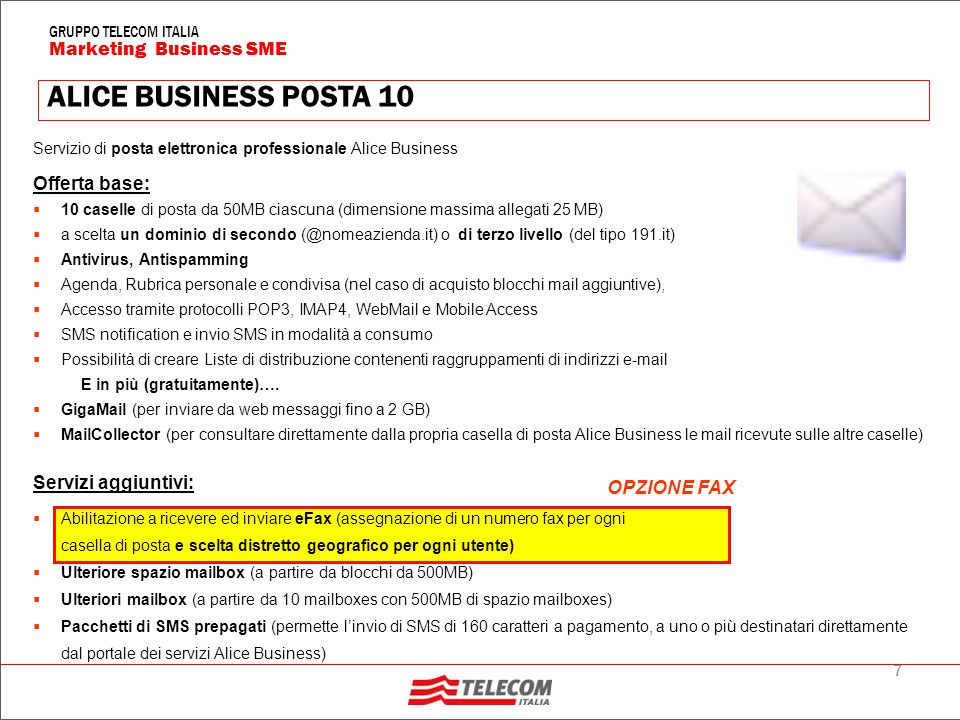 7 Marketing Business SME GRUPPO TELECOM ITALIA Servizio di posta elettronica professionale Alice Business Offerta base:  10 caselle di posta da 50MB ciascuna (dimensione massima allegati 25 MB)  a scelta un dominio di secondo (@nomeazienda.it) o di terzo livello (del tipo 191.it)  Antivirus, Antispamming  Agenda, Rubrica personale e condivisa (nel caso di acquisto blocchi mail aggiuntive),  Accesso tramite protocolli POP3, IMAP4, WebMail e Mobile Access  SMS notification e invio SMS in modalità a consumo  Possibilità di creare Liste di distribuzione contenenti raggruppamenti di indirizzi e-mail E in più (gratuitamente)….