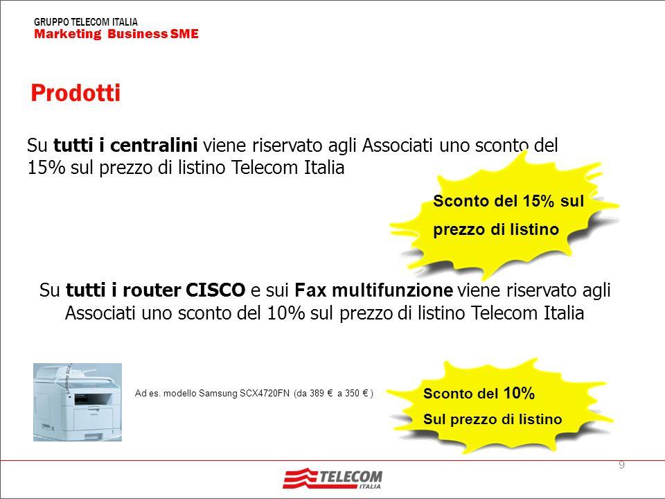 9 Marketing Business SME GRUPPO TELECOM ITALIA Prodotti Su tutti i centralini viene riservato agli Associati uno sconto del 15% sul prezzo di listino Telecom Italia Su tutti i router CISCO e sui Fax multifunzione viene riservato agli Associati uno sconto del 10% sul prezzo di listino Telecom Italia Sconto del 15% sul prezzo di listino Sconto del 10% Sul prezzo di listino Ad es.