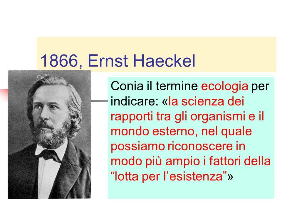1866, Ernst Haeckel Conia il termine ecologia per indicare: «la scienza dei rapporti tra gli organismi e il mondo esterno, nel quale possiamo riconoscere in modo più ampio i fattori della lotta per l'esistenza »