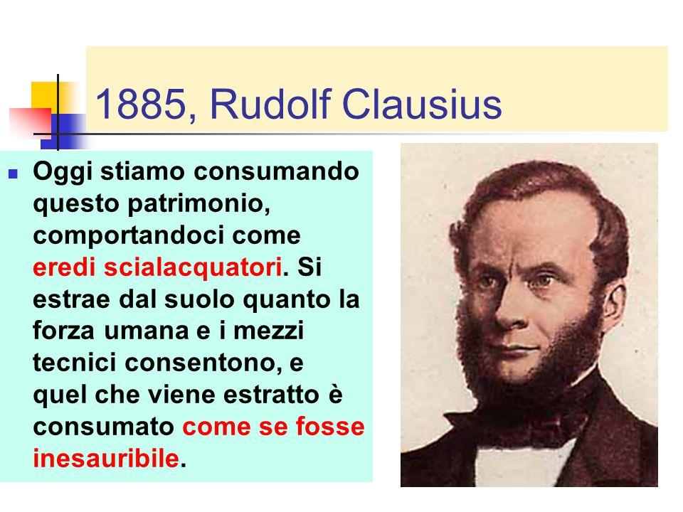 1885, Rudolf Clausius Oggi stiamo consumando questo patrimonio, comportandoci come eredi scialacquatori. Si estrae dal suolo quanto la forza umana e i