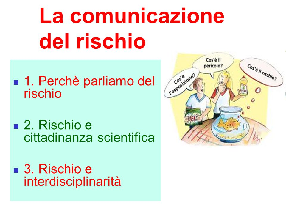 La comunicazione del rischio 1. Perchè parliamo del rischio 2. Rischio e cittadinanza scientifica 3. Rischio e interdisciplinarità