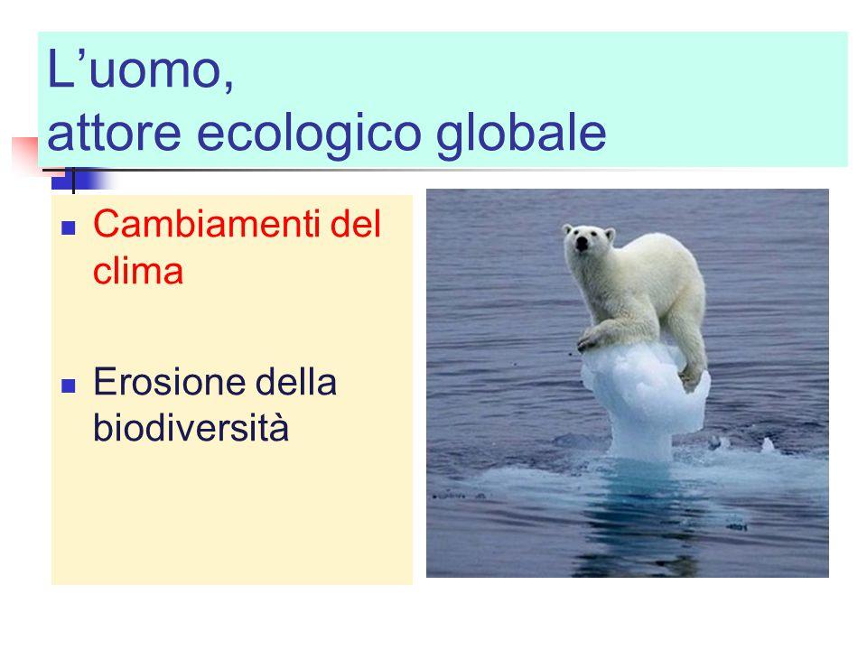 L'uomo, attore ecologico globale Cambiamenti del clima Erosione della biodiversità