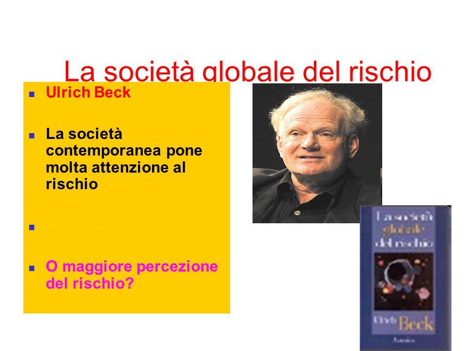 La società globale del rischio Ulrich Beck La società contemporanea pone molta attenzione al rischio Più rischio? O maggiore percezione del rischio?