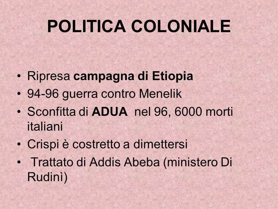 POLITICA COLONIALE Ripresa campagna di Etiopia 94-96 guerra contro Menelik Sconfitta di ADUA nel 96, 6000 morti italiani Crispi è costretto a dimetter