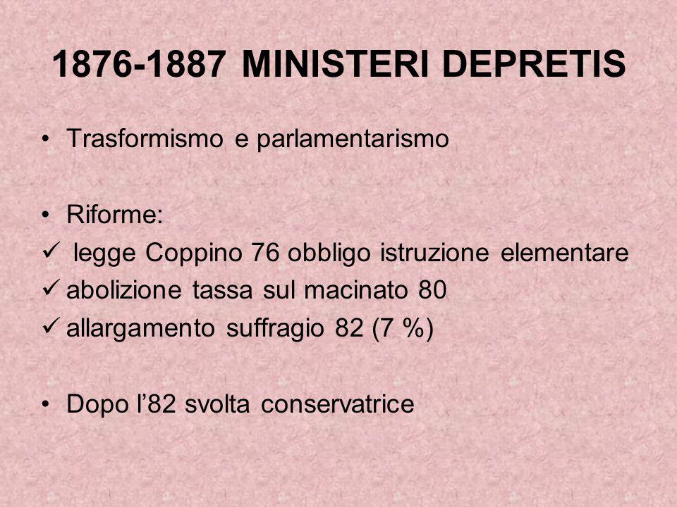 1876-1887 MINISTERI DEPRETIS Trasformismo e parlamentarismo Riforme: legge Coppino 76 obbligo istruzione elementare abolizione tassa sul macinato 80 a