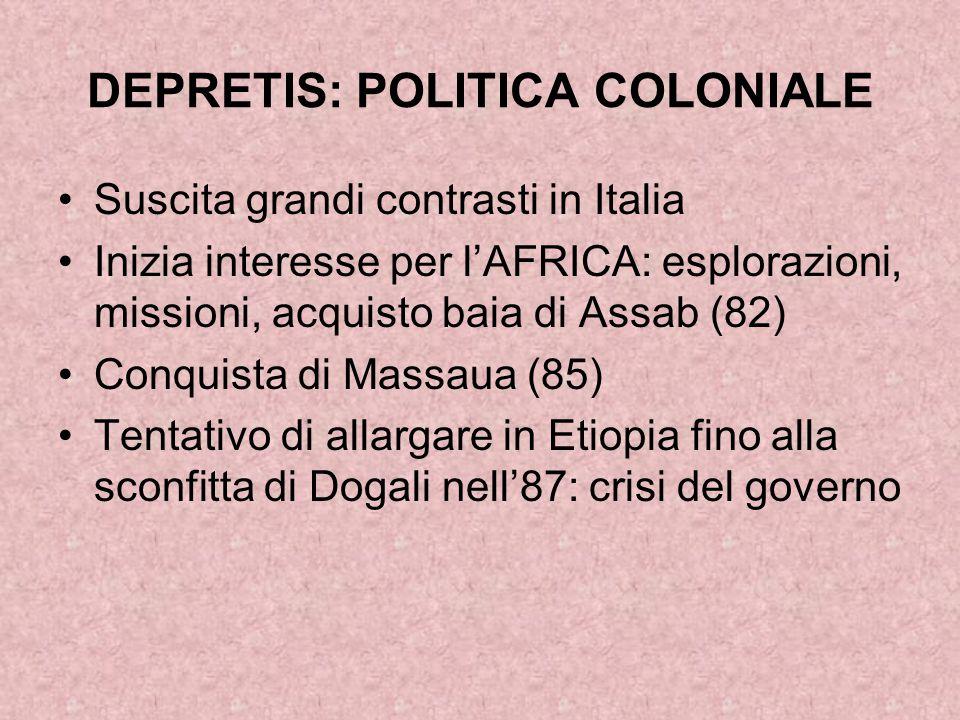 DEPRETIS: POLITICA COLONIALE Suscita grandi contrasti in Italia Inizia interesse per l'AFRICA: esplorazioni, missioni, acquisto baia di Assab (82) Con