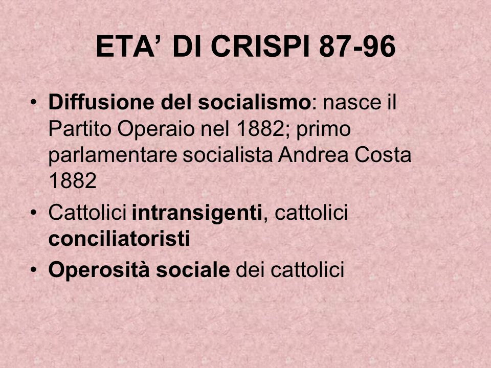 ETA' DI CRISPI 87-96 Diffusione del socialismo: nasce il Partito Operaio nel 1882; primo parlamentare socialista Andrea Costa 1882 Cattolici intransig