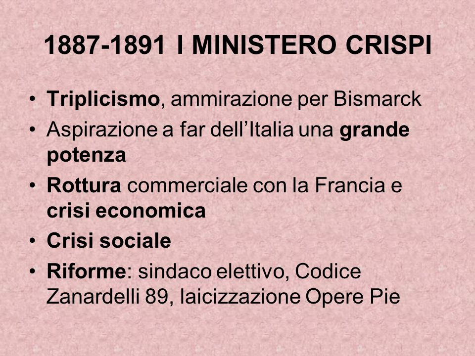 1887-1891 I MINISTERO CRISPI Triplicismo, ammirazione per Bismarck Aspirazione a far dell'Italia una grande potenza Rottura commerciale con la Francia