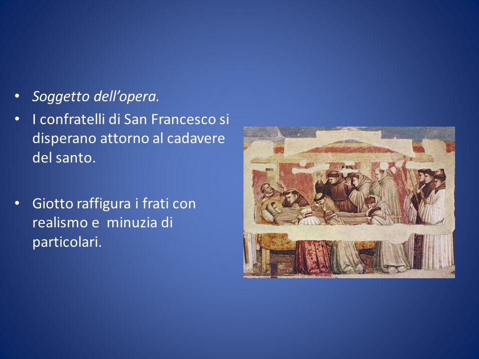 Soggetto dell'opera. I confratelli di San Francesco si disperano attorno al cadavere del santo. Giotto raffigura i frati con realismo e minuzia di par