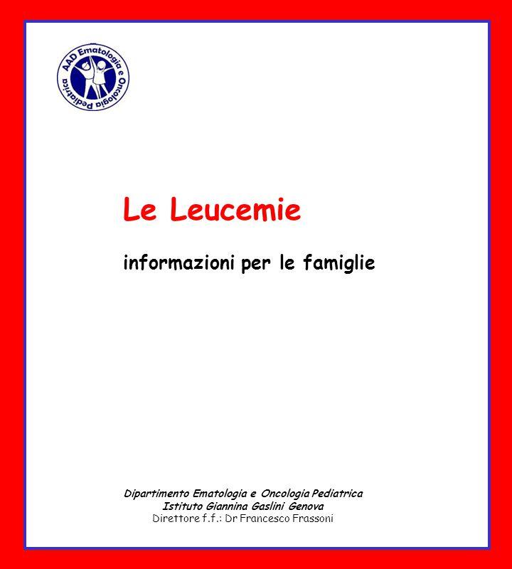 Le Leucemie informazioni per le famiglie Dipartimento Ematologia e Oncologia Pediatrica Istituto Giannina Gaslini Genova Direttore f.f.: Dr Francesco