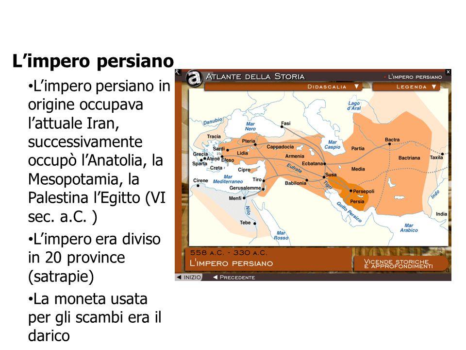 L'impero persiano L'impero persiano in origine occupava l'attuale Iran, successivamente occupò l'Anatolia, la Mesopotamia, la Palestina l'Egitto (VI sec.