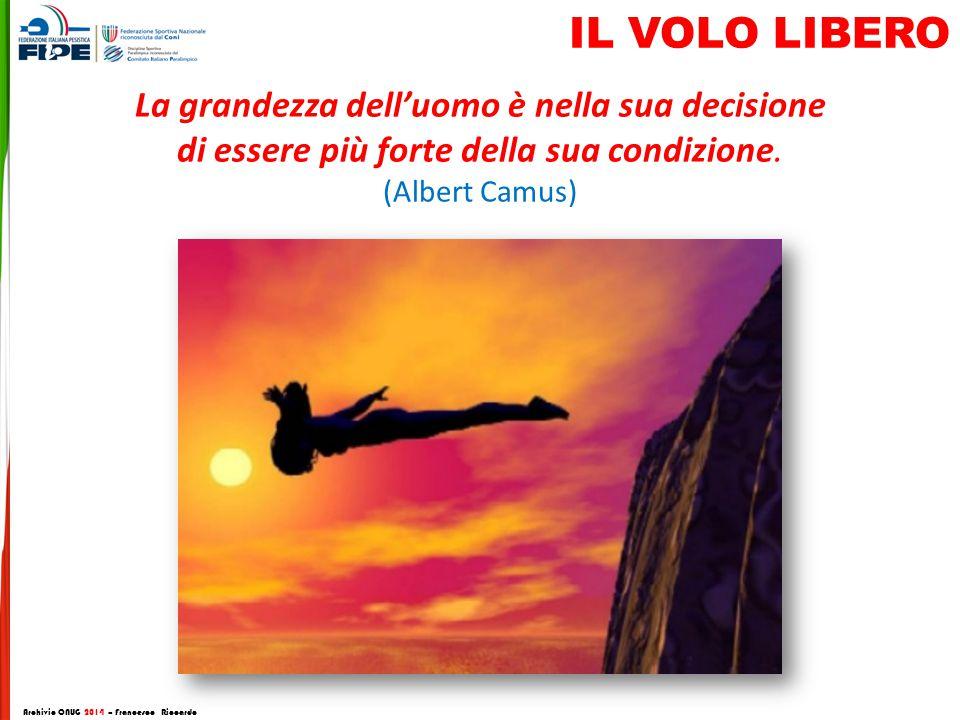 La grandezza dell'uomo è nella sua decisione di essere più forte della sua condizione. (Albert Camus) Archivio CNUG 2014 – Francesco Riccardo IL VOLO