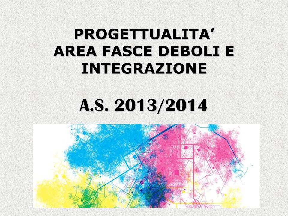 PROGETTUALITA' AREA FASCE DEBOLI E INTEGRAZIONE A.S. 2013/2014