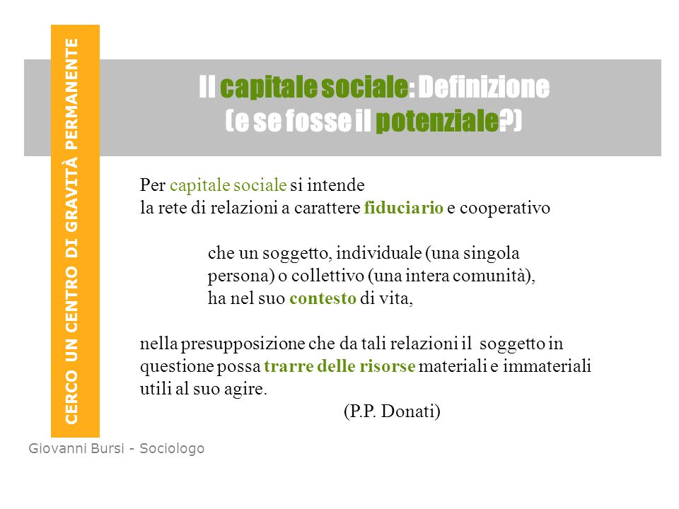 CERCO UN CENTRO DI GRAVITÀ PERMANENTE Giovanni Bursi - Sociologo Il capitale sociale: Definizione (e se fosse il potenziale?) Per capitale sociale si