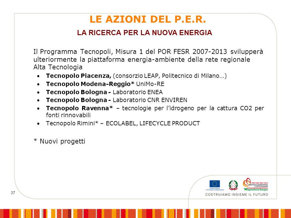 37 LE AZIONI DEL P.E.R. Il Programma Tecnopoli, Misura 1 del POR FESR 2007-2013 svilupperà ulteriormente la piattaforma energia-ambiente della rete re