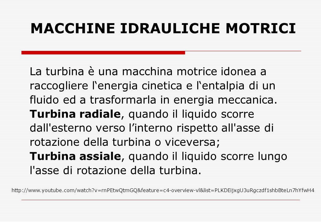 MACCHINE IDRAULICHE MOTRICI La turbina è una macchina motrice idonea a raccogliere l'energia cinetica e l'entalpia di un fluido ed a trasformarla in energia meccanica.