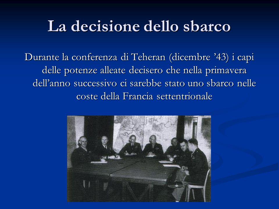 La decisione dello sbarco Durante la conferenza di Teheran (dicembre '43) i capi delle potenze alleate decisero che nella primavera dell'anno successi