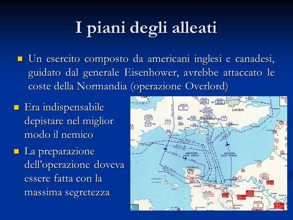 I piani degli alleati Un esercito composto da americani inglesi e canadesi, guidato dal generale Eisenhower, avrebbe attaccato le coste della Normandi