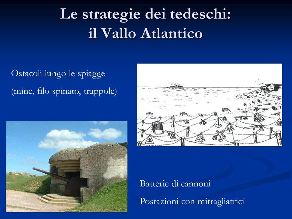 Le strategie dei tedeschi: il Vallo Atlantico Ostacoli lungo le spiagge (mine, filo spinato, trappole) Batterie di cannoni Postazioni con mitragliatri