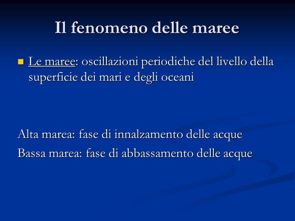 Il fenomeno delle maree Le maree: oscillazioni periodiche del livello della superficie dei mari e degli oceani Le maree: oscillazioni periodiche del l