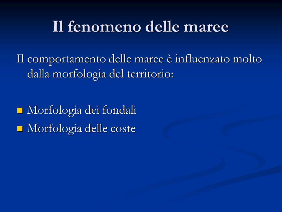 Il fenomeno delle maree Il comportamento delle maree è influenzato molto dalla morfologia del territorio: Morfologia dei fondali Morfologia dei fondal