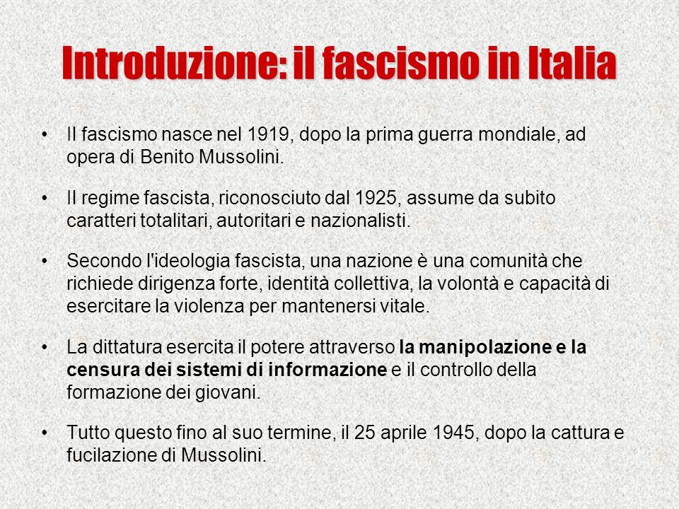 Introduzione: il fascismo in Italia Il fascismo nasce nel 1919, dopo la prima guerra mondiale, ad opera di Benito Mussolini. Il regime fascista, ricon