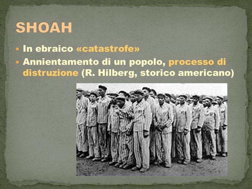 In ebraico «catastrofe» Annientamento di un popolo, processo di distruzione (R. Hilberg, storico americano)