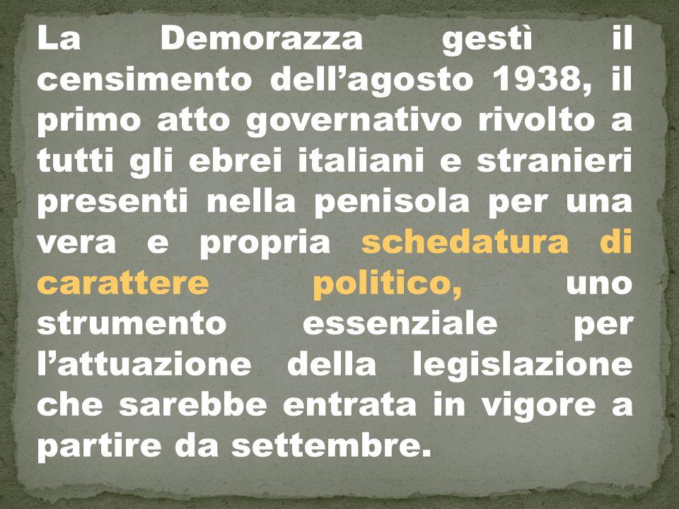 La Demorazza gestì il censimento dell'agosto 1938, il primo atto governativo rivolto a tutti gli ebrei italiani e stranieri presenti nella penisola per una vera e propria schedatura di carattere politico, uno strumento essenziale per l'attuazione della legislazione che sarebbe entrata in vigore a partire da settembre.