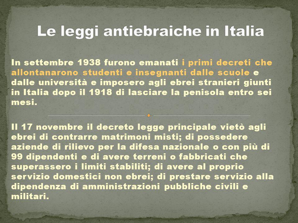 In settembre 1938 furono emanati i primi decreti che allontanarono studenti e insegnanti dalle scuole e dalle università e imposero agli ebrei stranieri giunti in Italia dopo il 1918 di lasciare la penisola entro sei mesi.