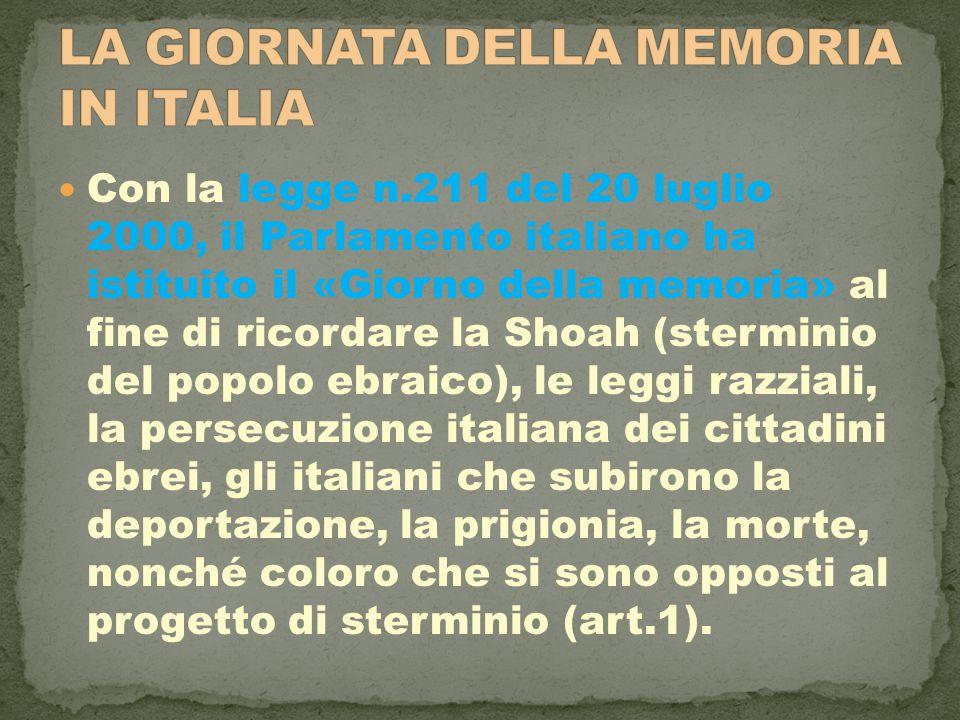 Con la legge n.211 del 20 luglio 2000, il Parlamento italiano ha istituito il «Giorno della memoria» al fine di ricordare la Shoah (sterminio del popolo ebraico), le leggi razziali, la persecuzione italiana dei cittadini ebrei, gli italiani che subirono la deportazione, la prigionia, la morte, nonché coloro che si sono opposti al progetto di sterminio (art.1).