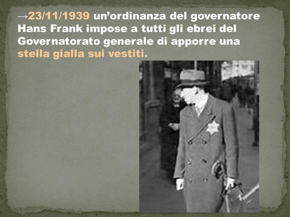 →23/11/1939 un'ordinanza del governatore Hans Frank impose a tutti gli ebrei del Governatorato generale di apporre una stella gialla sui vestiti.