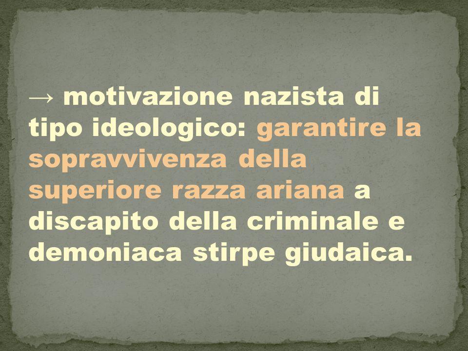 → motivazione nazista di tipo ideologico: garantire la sopravvivenza della superiore razza ariana a discapito della criminale e demoniaca stirpe giudaica.