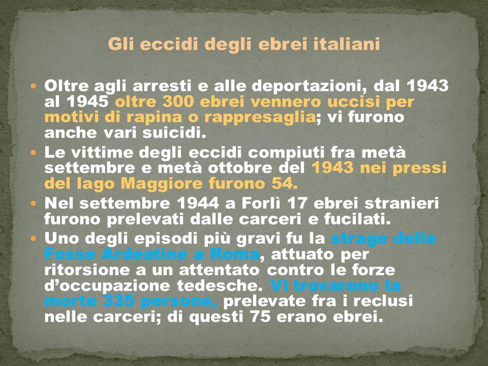 Gli eccidi degli ebrei italiani Oltre agli arresti e alle deportazioni, dal 1943 al 1945 oltre 300 ebrei vennero uccisi per motivi di rapina o rappresaglia; vi furono anche vari suicidi.