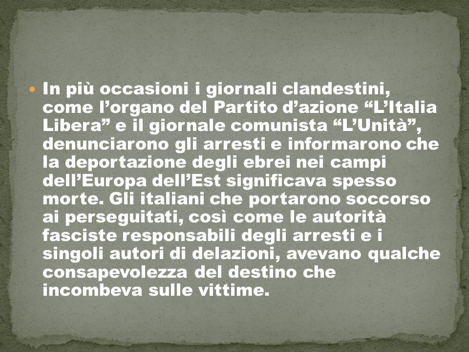 In più occasioni i giornali clandestini, come l'organo del Partito d'azione L'Italia Libera e il giornale comunista L'Unità , denunciarono gli arresti e informarono che la deportazione degli ebrei nei campi dell'Europa dell'Est significava spesso morte.
