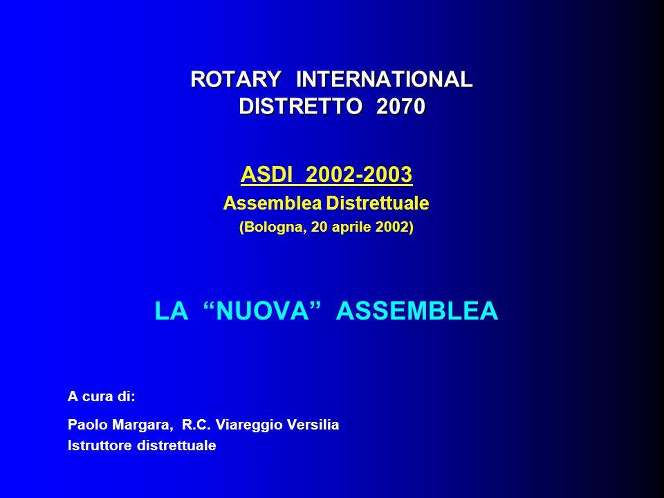 ROTARY INTERNATIONAL DISTRETTO 2070 ASDI 2002-2003 Assemblea Distrettuale (Bologna, 20 aprile 2002) LA NUOVA ASSEMBLEA A cura di: Paolo Margara, R.C.
